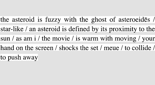 the asteroid is fuzzy with the ghost of asteroeidēs / star-like / an asteroid is defined by its proximity to the sun / as am i / the movie / is warm with moving / your hand on the screen / shocks the set / meue / to collide / to push away