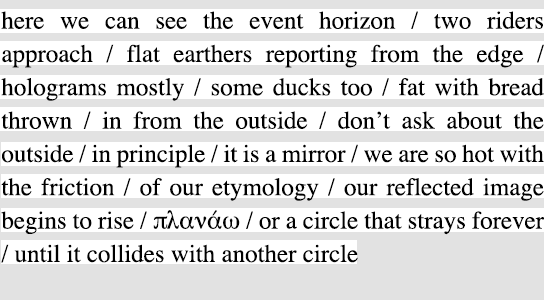 here we can see the event horizon / two riders approach / flat earthers reporting from the edge / holograms mostly / some ducks too / fat with bread thrown / in from the outside / don't ask about the outside / in principle / it is a mirror / we are so hot with the friction / of our etymology / our reflected image begins to rise / πλανάω / or a circle that strays forever / until it collides with another circle