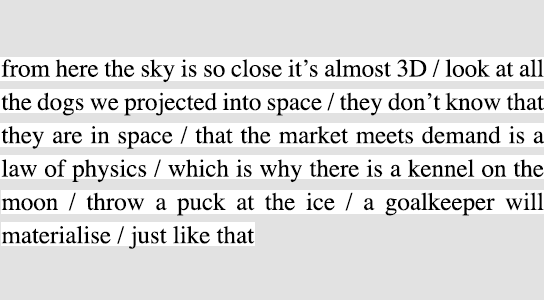 from here the sky is so close it's almost 3D / look at all the dogs we projected into space / they don't know that they are in space / that the market meets demand is a law of physics / which is why there is a kennel on the moon / throw a puck at the ice / a goalkeeper will materialise / just like that