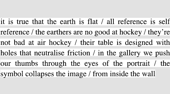 it is true that the earth is flat / all reference is self reference / the earthers are no good at hockey / they're not bad at air hockey / their table is designed with holes that neutralise friction / in the gallery we push our thumbs through the eyes of the portrait / the symbol collapses the image / from inside the wall