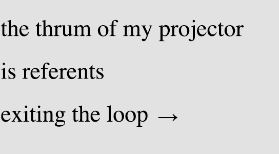 the thrum of my projector / is referents / exiting the loop