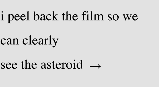 i peel back the film so we / can clearly / see the asteroid