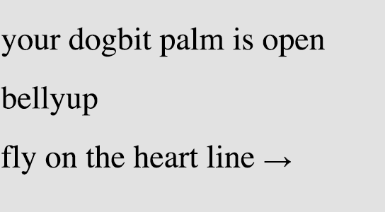 your dogbit palm is open / bellyup / fly on the heart line